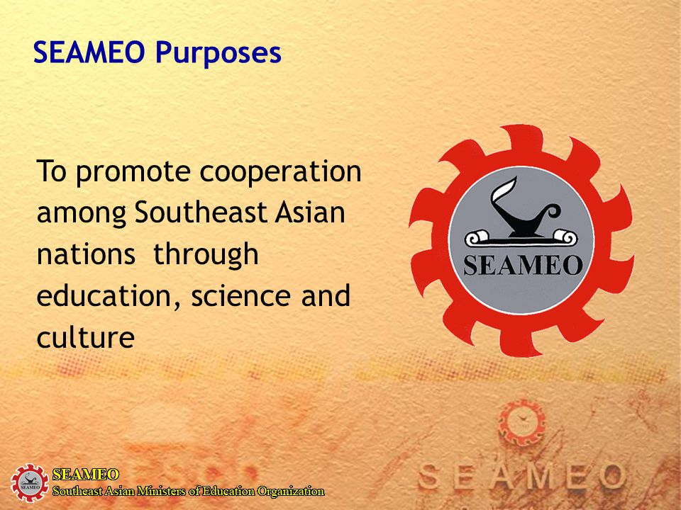 To promote cooperation among Southeast Asian nations through education, science and culture SEAMEO Purposes