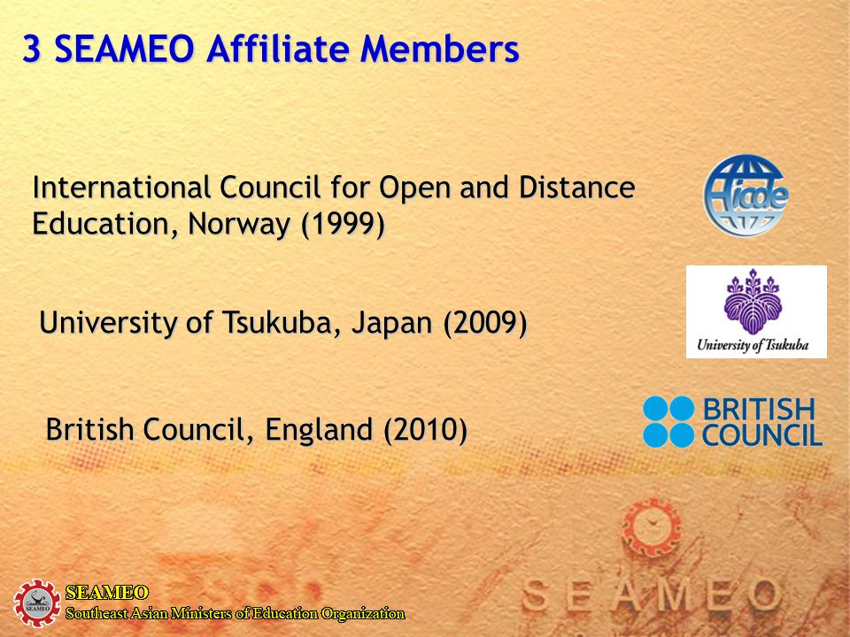 International Council for Open and Distance Education, Norway (1999) 3 SEAMEO Affiliate Members University of Tsukuba, Japan (2009) British Council, E