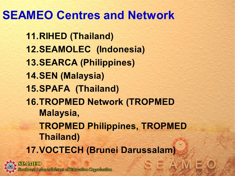 SEAMEO Centres and Network 11.RIHED (Thailand) 12.SEAMOLEC(Indonesia) 13.SEARCA (Philippines) 14.SEN (Malaysia) 15.SPAFA (Thailand) 16.TROPMED Network