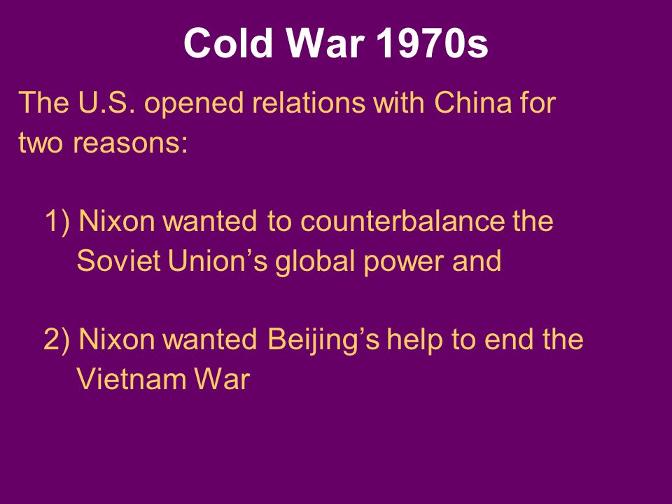 The U.S. opened relations with China for two reasons: 1) Nixon wanted to counterbalance the Soviet Union's global power and 2) Nixon wanted Beijing's