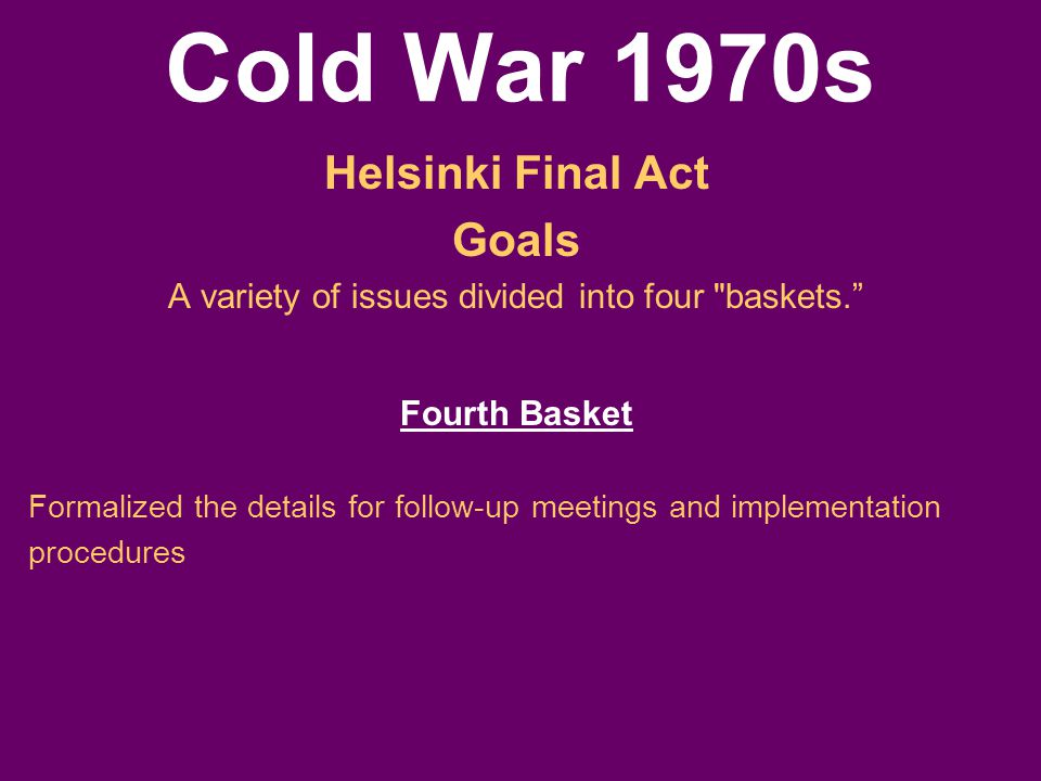 Cold War 1970s Helsinki Final Act Goals A variety of issues divided into four