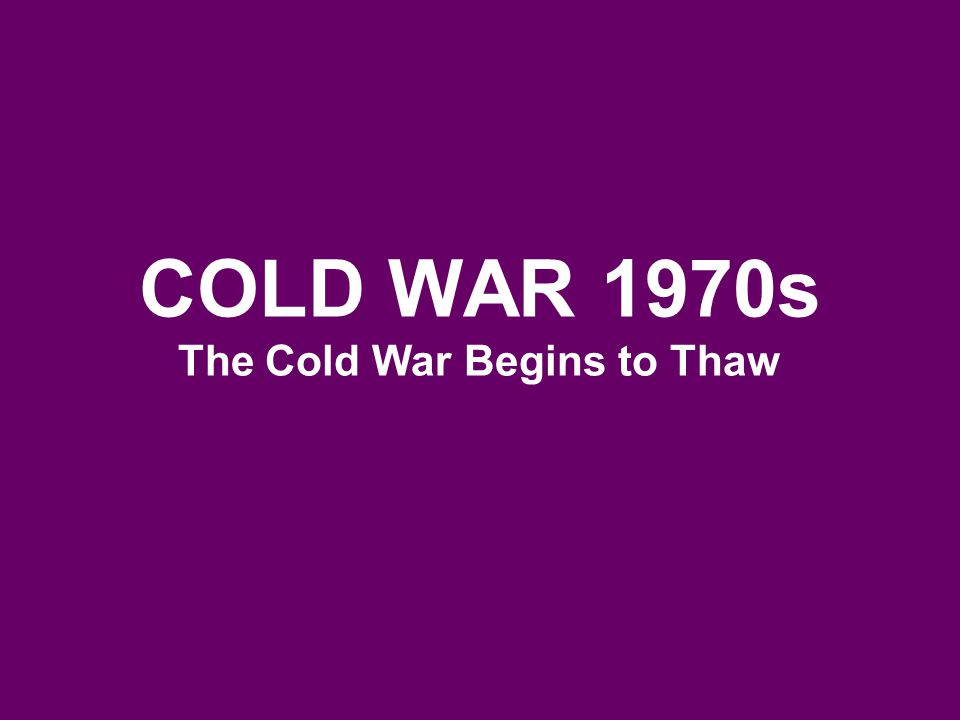 COLD WAR 1970s The Cold War Begins to Thaw