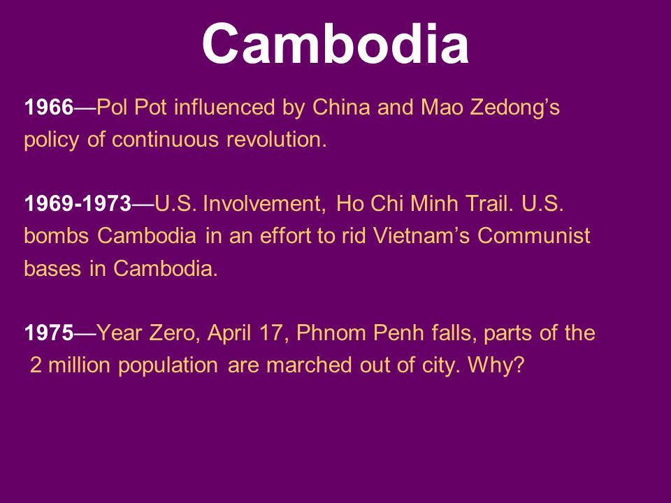 Cambodia 1966—Pol Pot influenced by China and Mao Zedong's policy of continuous revolution. 1969-1973—U.S. Involvement, Ho Chi Minh Trail. U.S. bombs