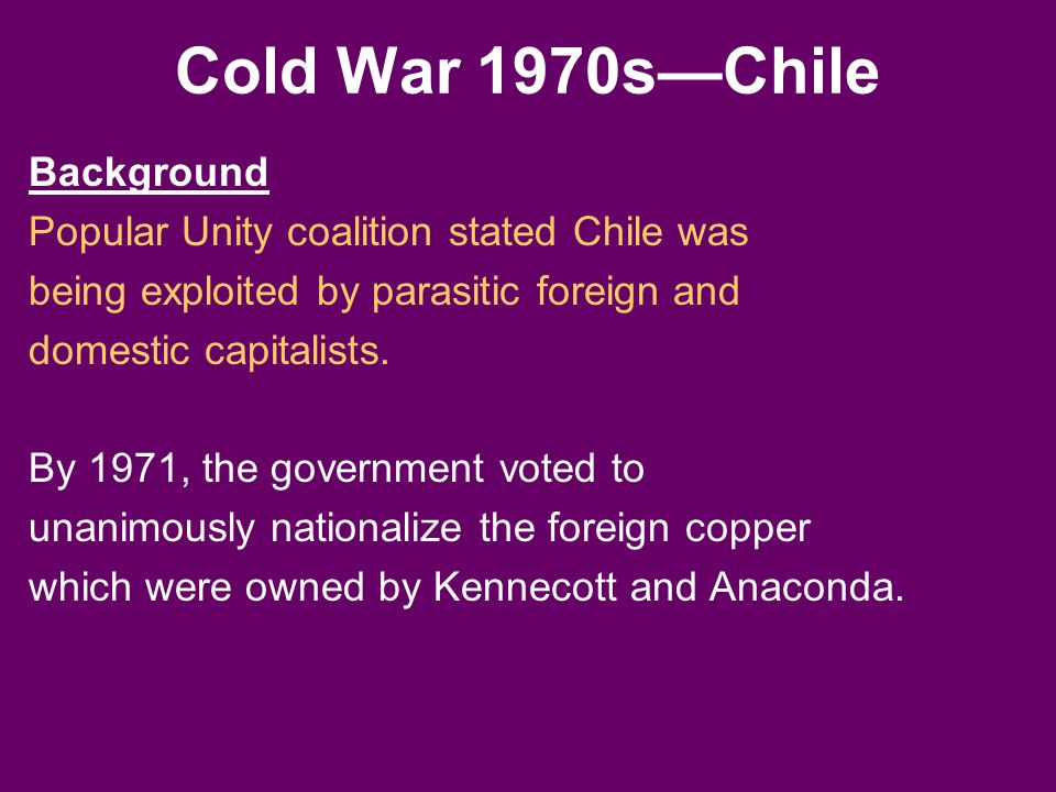Cold War 1970s—Chile Background Popular Unity coalition stated Chile was being exploited by parasitic foreign and domestic capitalists. By 1971, the g