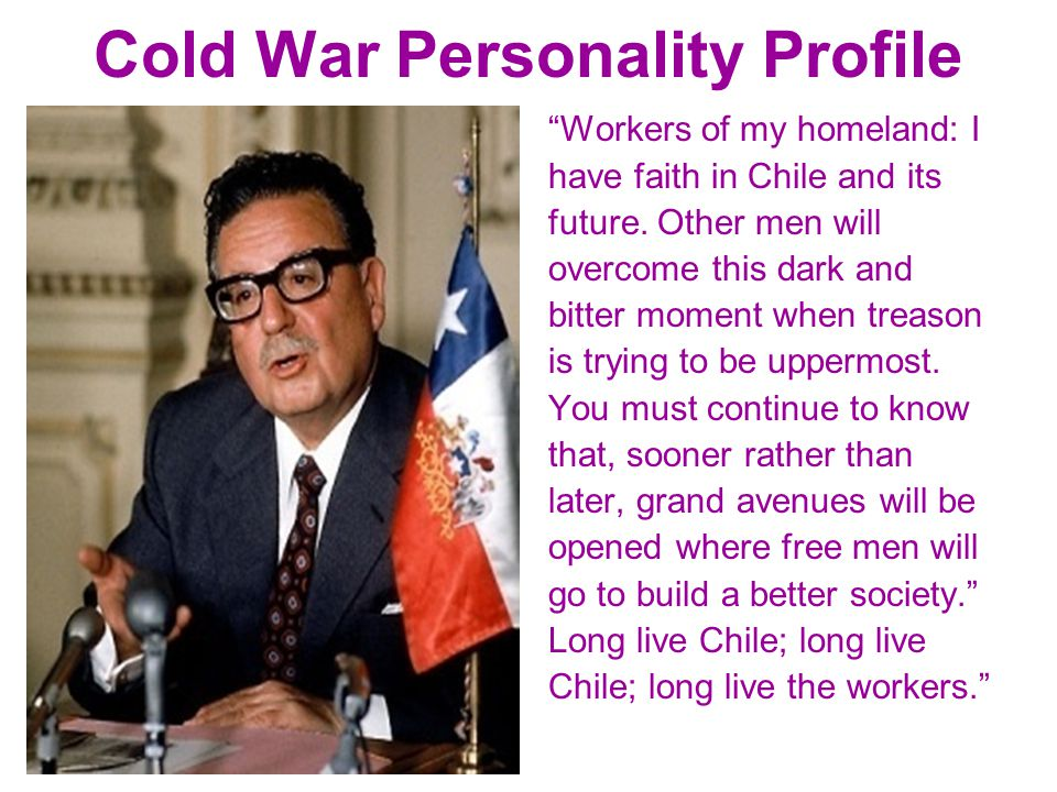 """Cold War Personality Profile """"Workers of my homeland: I have faith in Chile and its future. Other men will overcome this dark and bitter moment when t"""