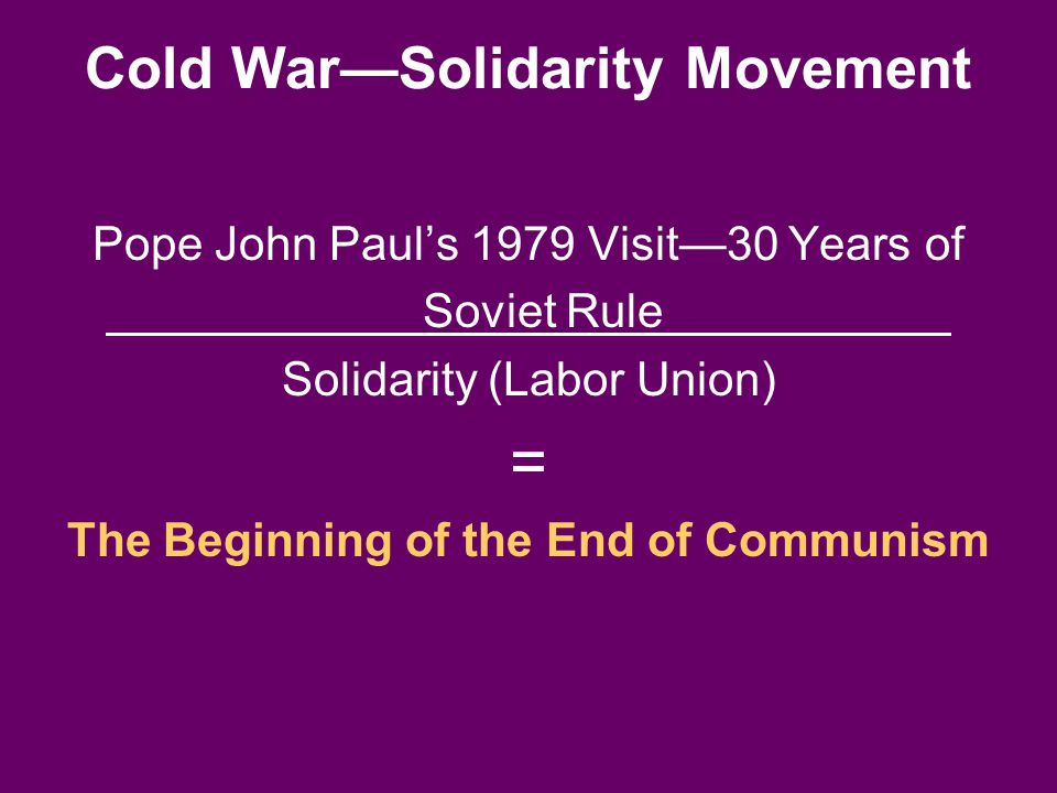 Cold War—Solidarity Movement Pope John Paul's 1979 Visit—30 Years of Soviet Rule Solidarity (Labor Union) = The Beginning of the End of Communism
