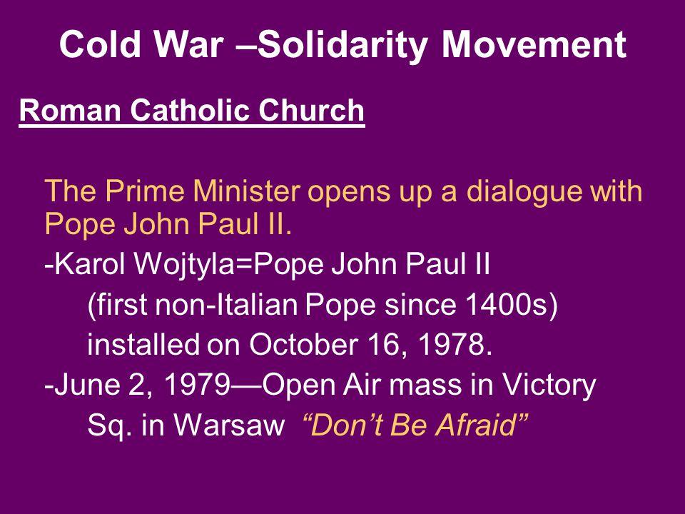Cold War –Solidarity Movement Roman Catholic Church The Prime Minister opens up a dialogue with Pope John Paul II. -Karol Wojtyla=Pope John Paul II (f