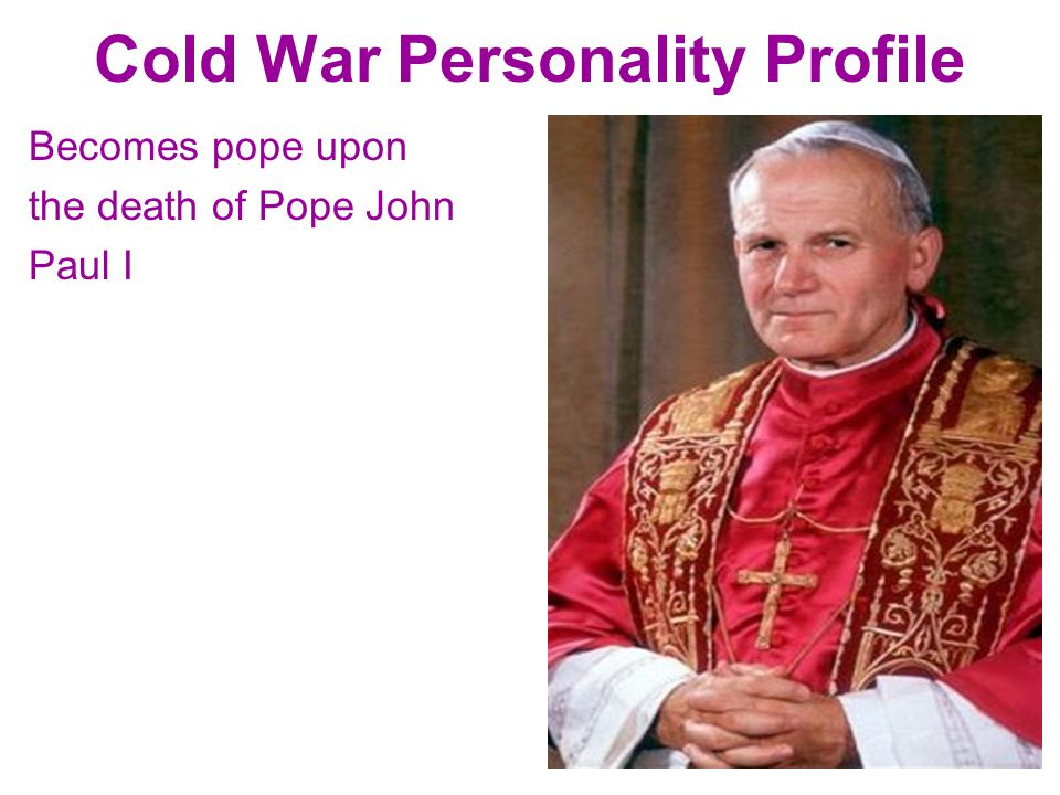Cold War Personality Profile Becomes pope upon the death of Pope John Paul I