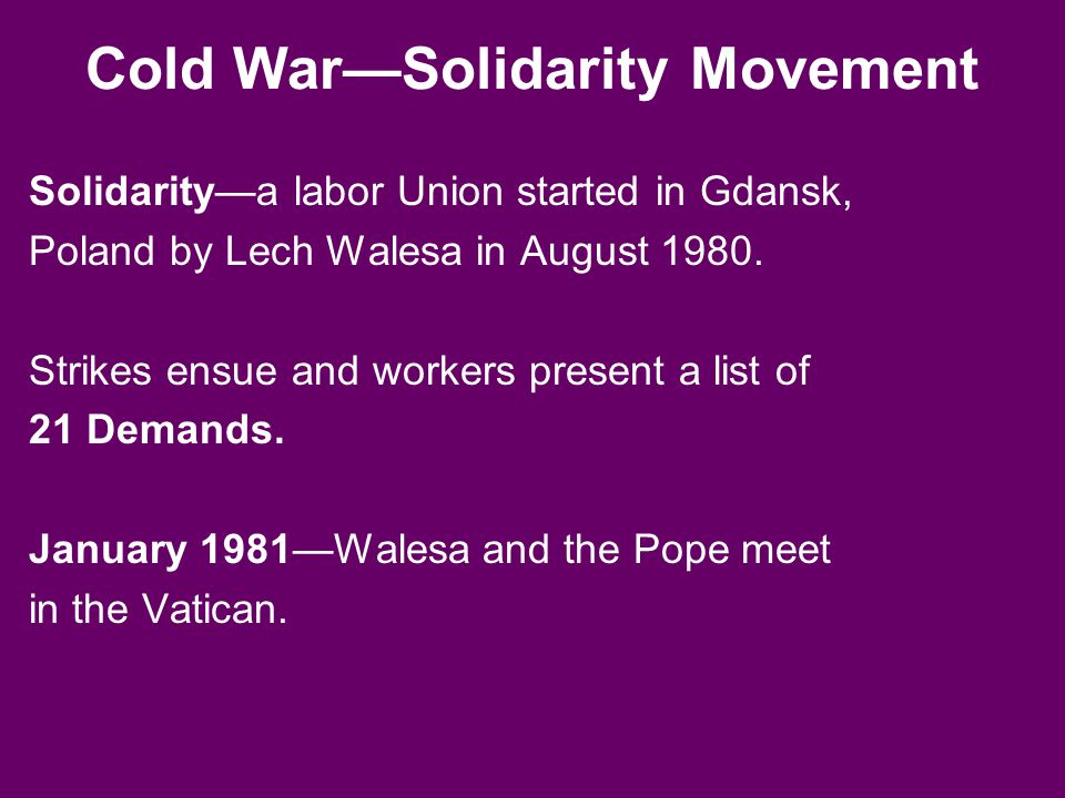 Cold War—Solidarity Movement Solidarity—a labor Union started in Gdansk, Poland by Lech Walesa in August 1980. Strikes ensue and workers present a lis