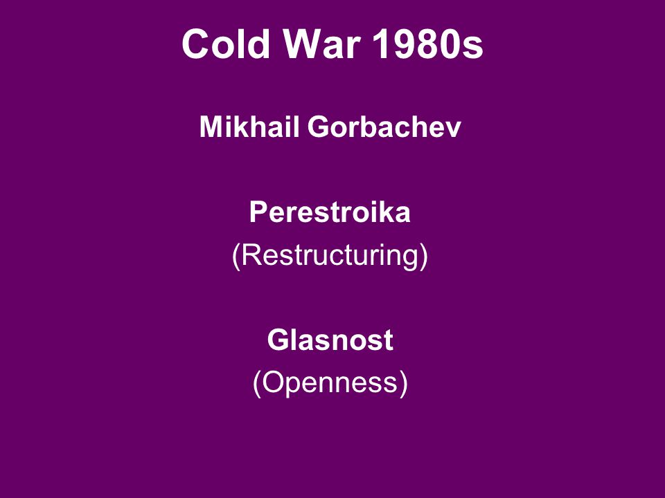 Cold War 1980s Mikhail Gorbachev Perestroika (Restructuring) Glasnost (Openness)