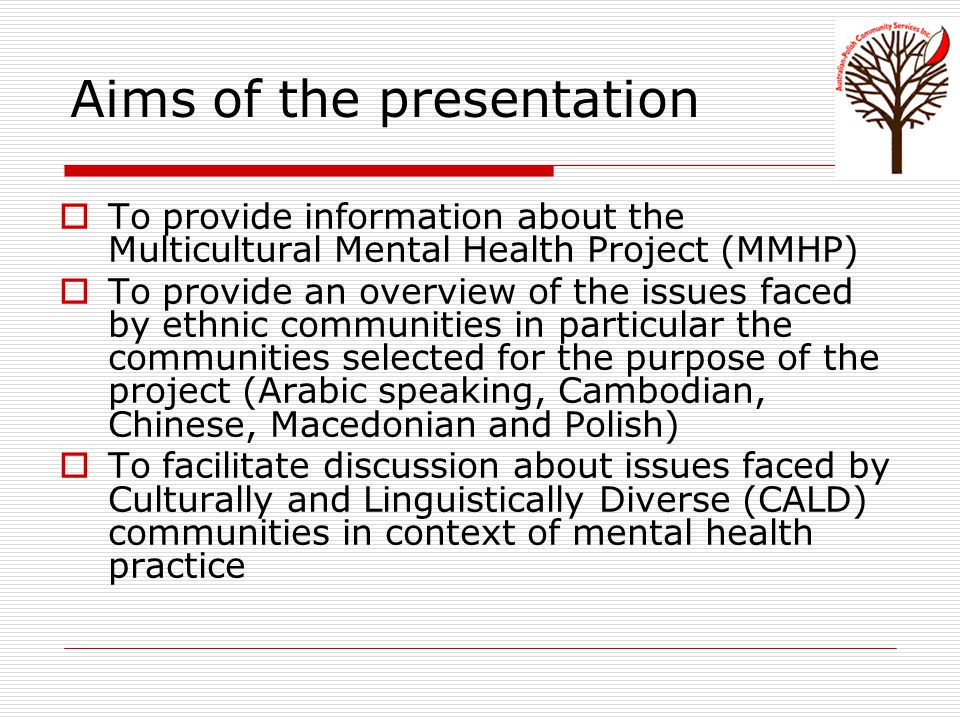 Aims of the presentation  To provide information about the Multicultural Mental Health Project (MMHP)  To provide an overview of the issues faced by ethnic communities in particular the communities selected for the purpose of the project (Arabic speaking, Cambodian, Chinese, Macedonian and Polish)  To facilitate discussion about issues faced by Culturally and Linguistically Diverse (CALD) communities in context of mental health practice