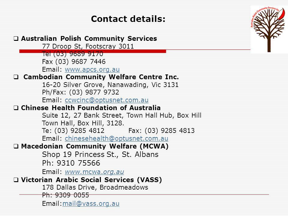Contact details:  Australian Polish Community Services 77 Droop St, Footscray 3011 Tel (03) 9689 9170 Fax (03) 9687 7446 Email: www.apcs.org.auwww.apcs.org.au  Cambodian Community Welfare Centre Inc.