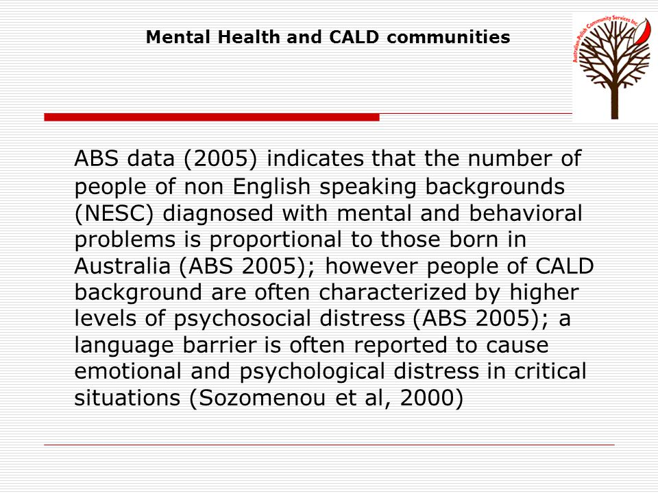 Mental Health and CALD communities: service utilisation As noted in the Access to mental health services in Victoria (Stolk et al, 2008):  NESC compromise 20% of the Victorian population whereas NESC mental health service users compromises 13% of community clients and 15% of inpatients  A higher percentage of NESC clients than Australian-born community clients were admitted to acute inpatient units with a higher percentage of severe mental disorders (e.g.
