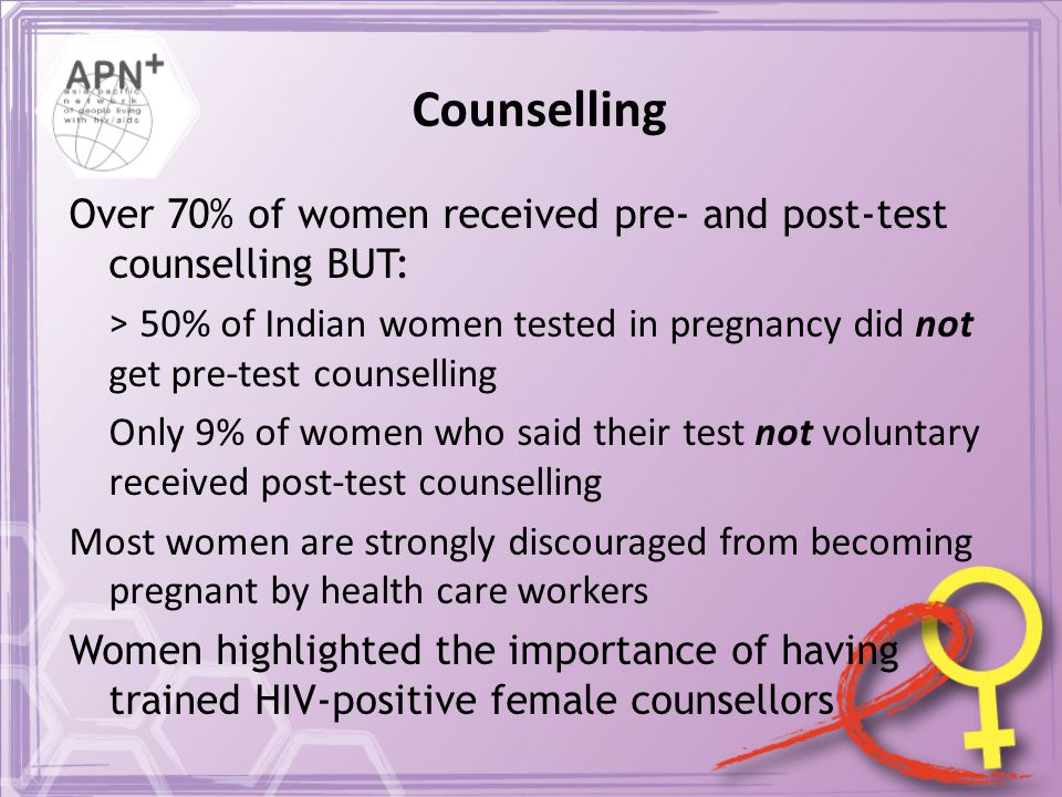 Counselling Over 70% of women received pre- and post-test counselling BUT: > 50% of Indian women tested in pregnancy did not get pre-test counselling Only 9% of women who said their test not voluntary received post-test counselling Most women are strongly discouraged from becoming pregnant by health care workers Women highlighted the importance of having trained HIV-positive female counsellors