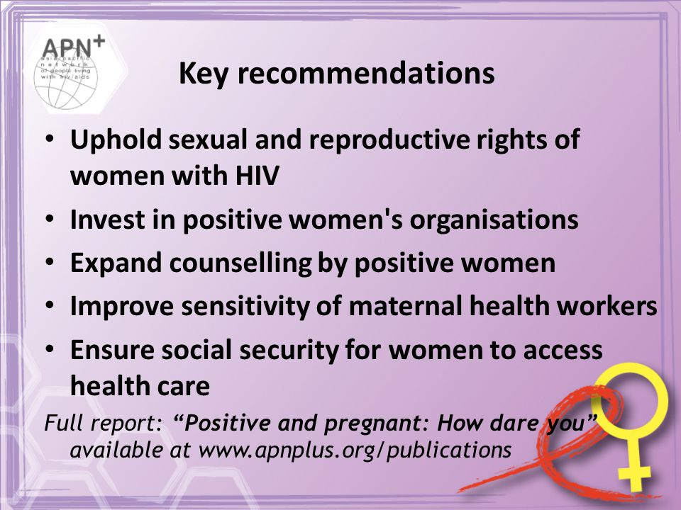 Key recommendations Uphold sexual and reproductive rights of women with HIV Invest in positive women s organisations Expand counselling by positive women Improve sensitivity of maternal health workers Ensure social security for women to access health care Full report: Positive and pregnant: How dare you available at www.apnplus.org/publications