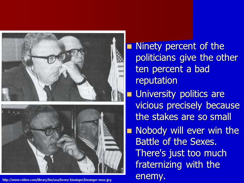 http://www.rotten.com/library/bio/usa/henry-kissinger/kissinger-nose.jpg Ninety percent of the politicians give the other ten percent a bad reputation