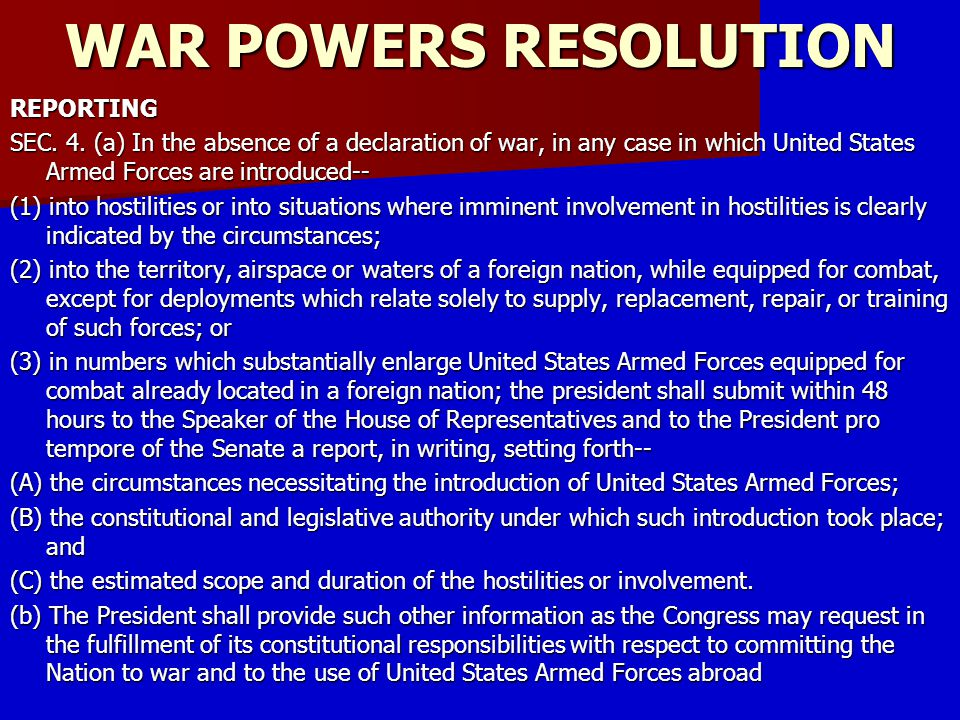 WAR POWERS RESOLUTION REPORTING SEC. 4. (a) In the absence of a declaration of war, in any case in which United States Armed Forces are introduced-- (