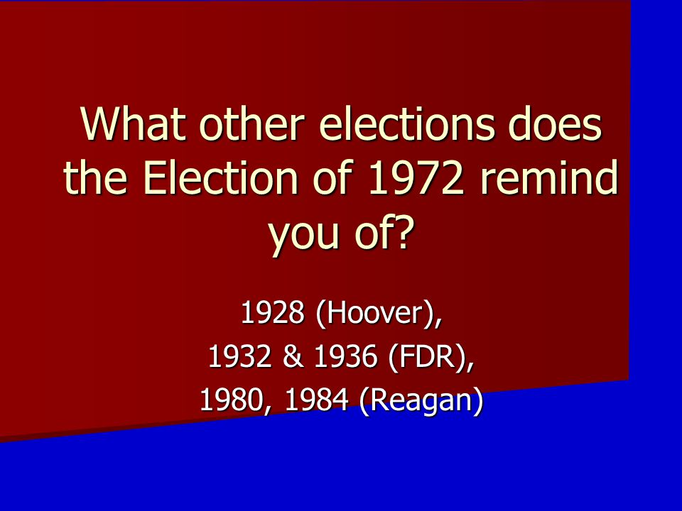What other elections does the Election of 1972 remind you of? 1928 (Hoover), 1932 & 1936 (FDR), 1980, 1984 (Reagan)