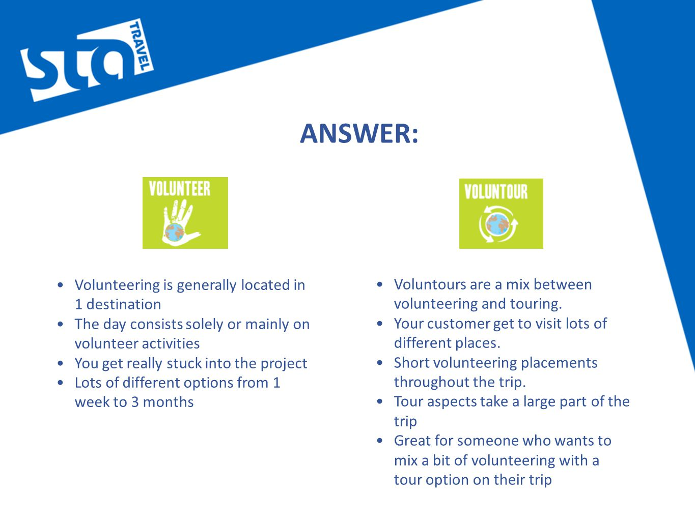 ANSWER: Volunteering is generally located in 1 destination The day consists solely or mainly on volunteer activities You get really stuck into the project Lots of different options from 1 week to 3 months Voluntours are a mix between volunteering and touring.