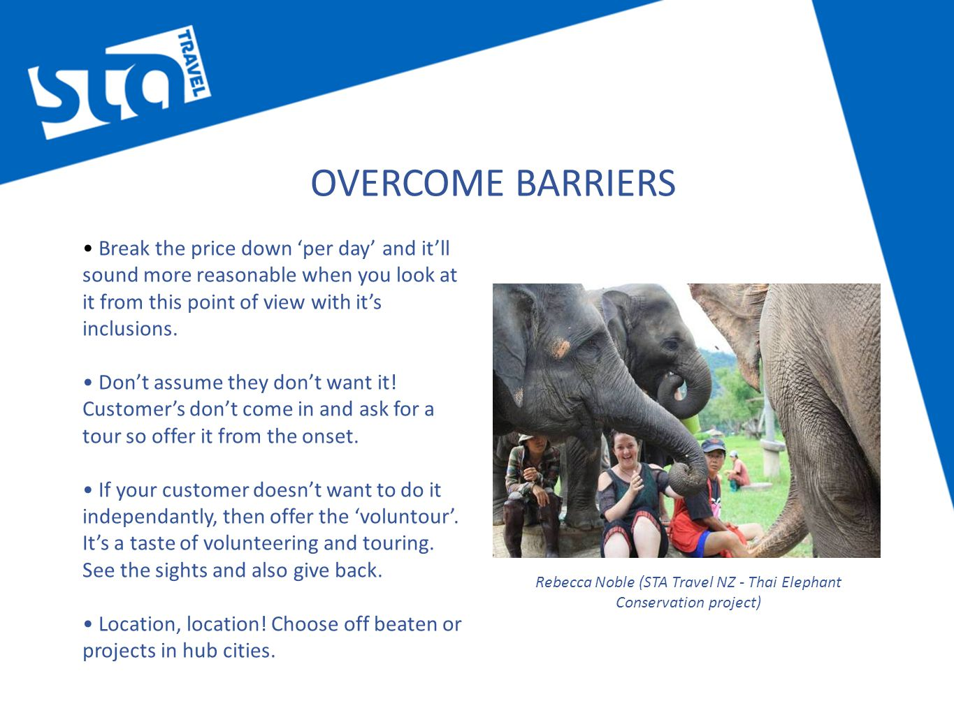 OVERCOME BARRIERS Break the price down 'per day' and it'll sound more reasonable when you look at it from this point of view with it's inclusions.