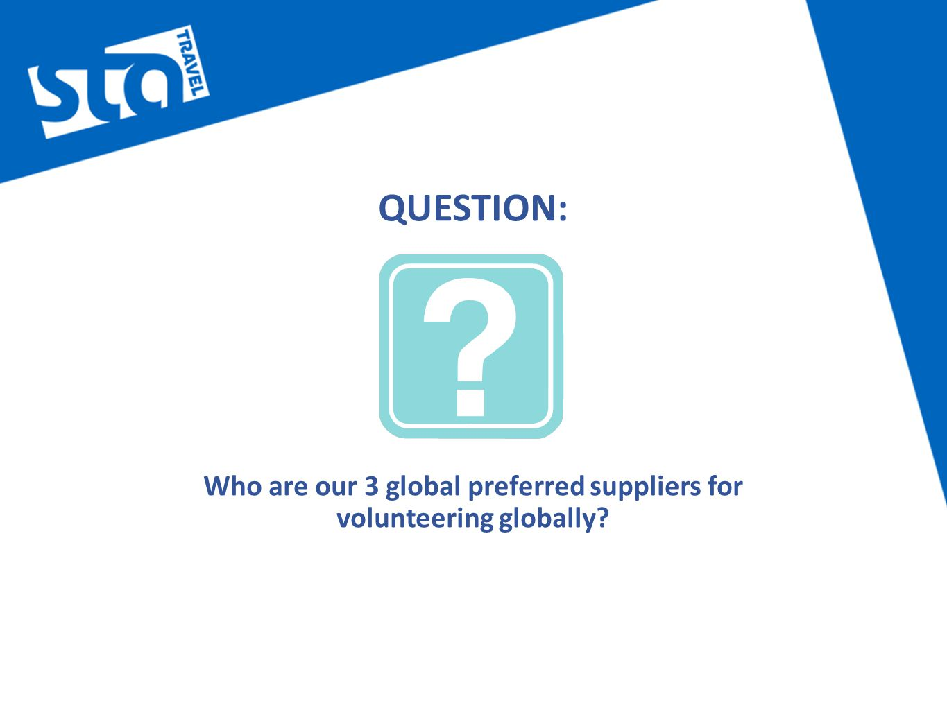 QUESTION: Who are our 3 global preferred suppliers for volunteering globally
