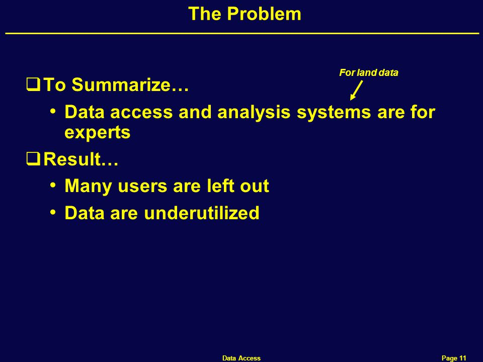 Data Access Page 11 The Problem  To Summarize… Data access and analysis systems are for experts  Result… Many users are left out Data are underutilized For land data