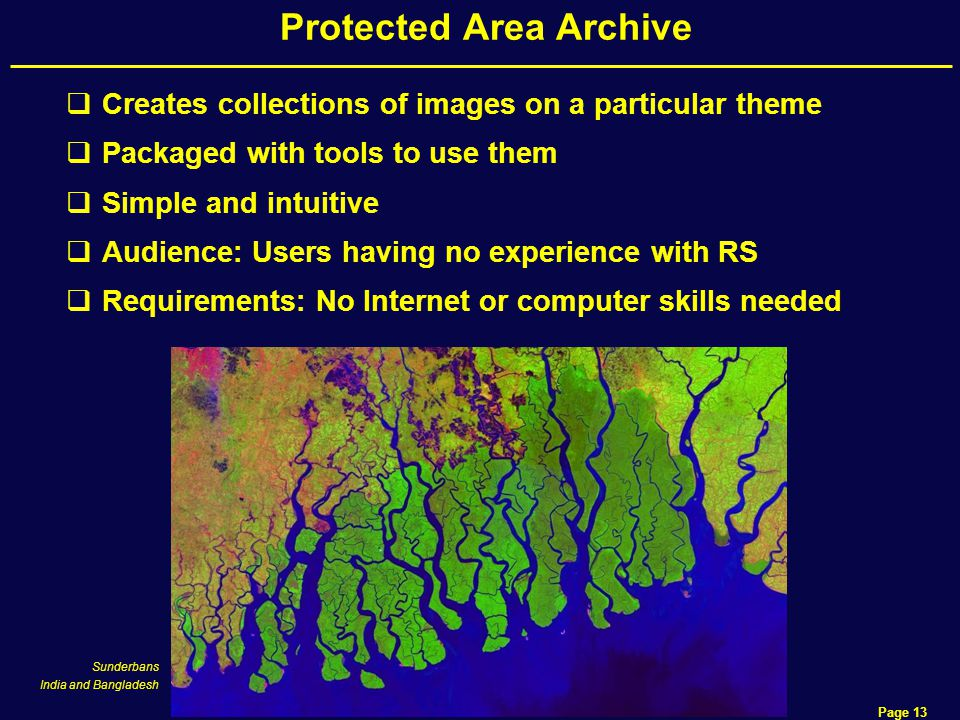 Data Access Page 13 Protected Area Archive  Creates collections of images on a particular theme  Packaged with tools to use them  Simple and intuitive  Audience: Users having no experience with RS  Requirements: No Internet or computer skills needed Sunderbans India and Bangladesh