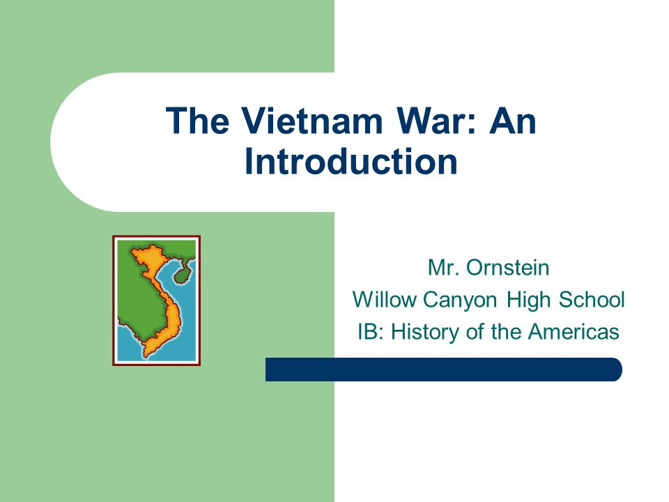 The Vietnam War: An Introduction Mr. Ornstein Willow Canyon High School IB: History of the Americas