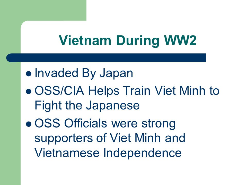 Vietnam During WW2 Invaded By Japan OSS/CIA Helps Train Viet Minh to Fight the Japanese OSS Officials were strong supporters of Viet Minh and Vietnamese Independence