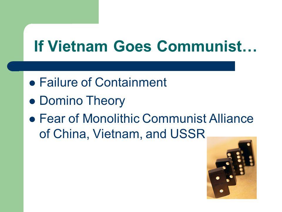 If Vietnam Goes Communist… Failure of Containment Domino Theory Fear of Monolithic Communist Alliance of China, Vietnam, and USSR