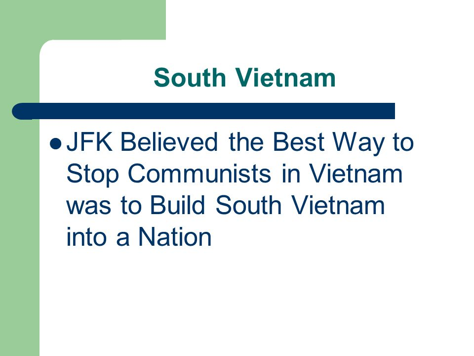 South Vietnam JFK Believed the Best Way to Stop Communists in Vietnam was to Build South Vietnam into a Nation