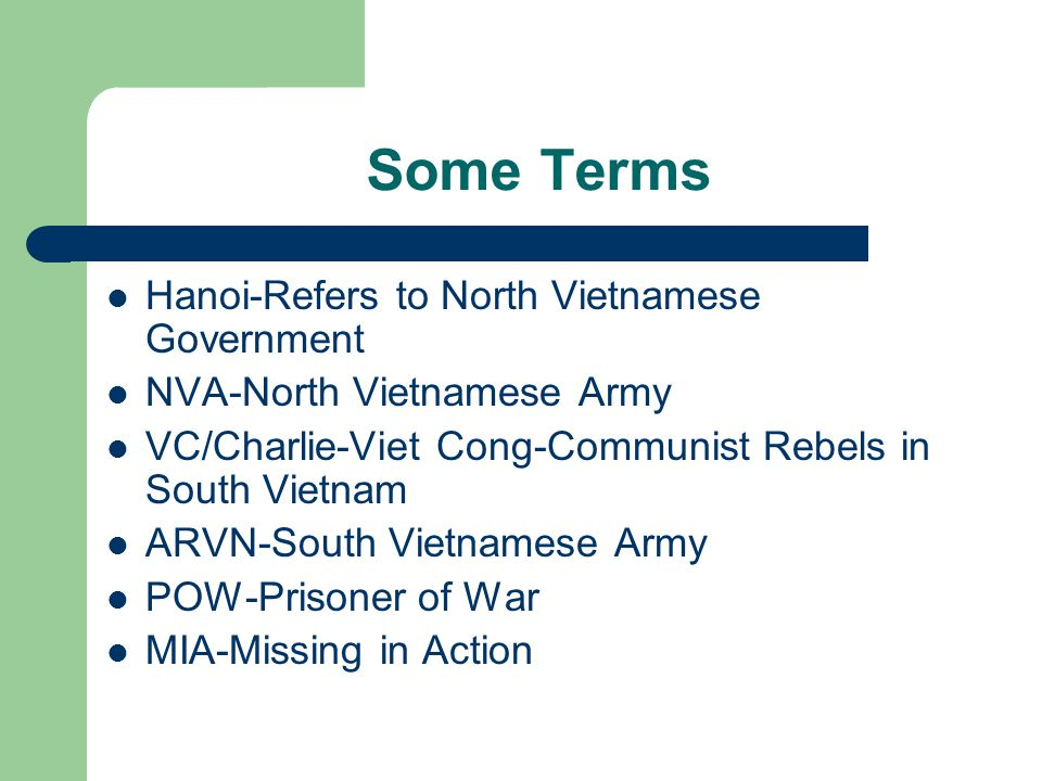 Some Terms Hanoi-Refers to North Vietnamese Government NVA-North Vietnamese Army VC/Charlie-Viet Cong-Communist Rebels in South Vietnam ARVN-South Vietnamese Army POW-Prisoner of War MIA-Missing in Action