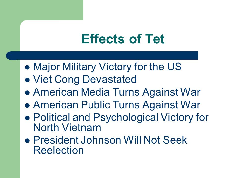 Effects of Tet Major Military Victory for the US Viet Cong Devastated American Media Turns Against War American Public Turns Against War Political and Psychological Victory for North Vietnam President Johnson Will Not Seek Reelection