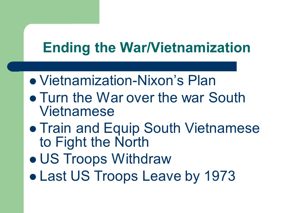 Ending the War/Vietnamization Vietnamization-Nixon's Plan Turn the War over the war South Vietnamese Train and Equip South Vietnamese to Fight the North US Troops Withdraw Last US Troops Leave by 1973
