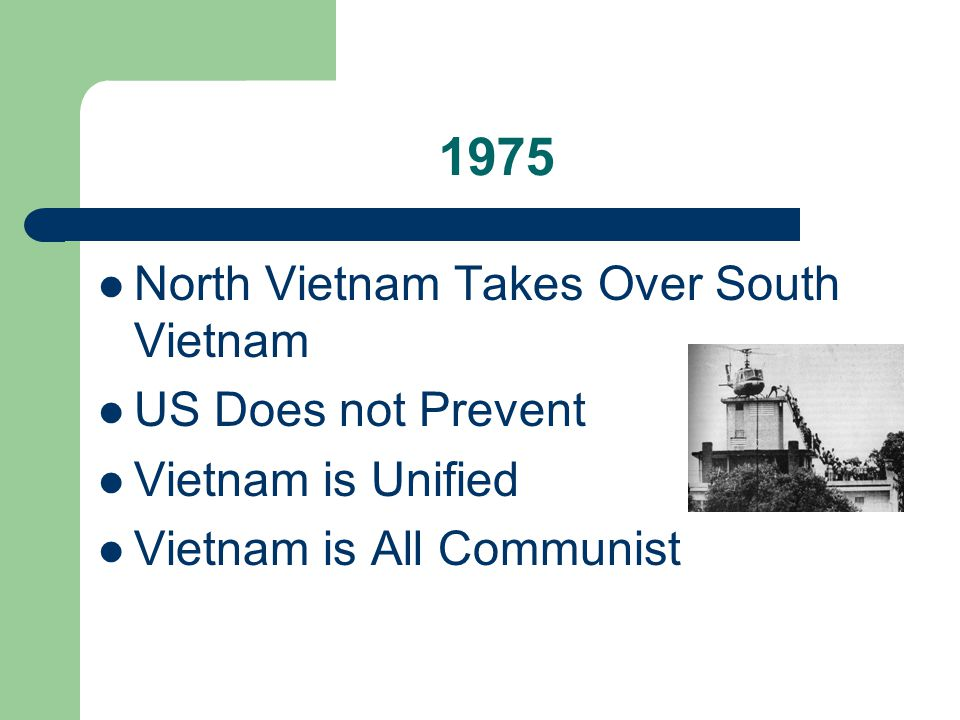 1975 North Vietnam Takes Over South Vietnam US Does not Prevent Vietnam is Unified Vietnam is All Communist