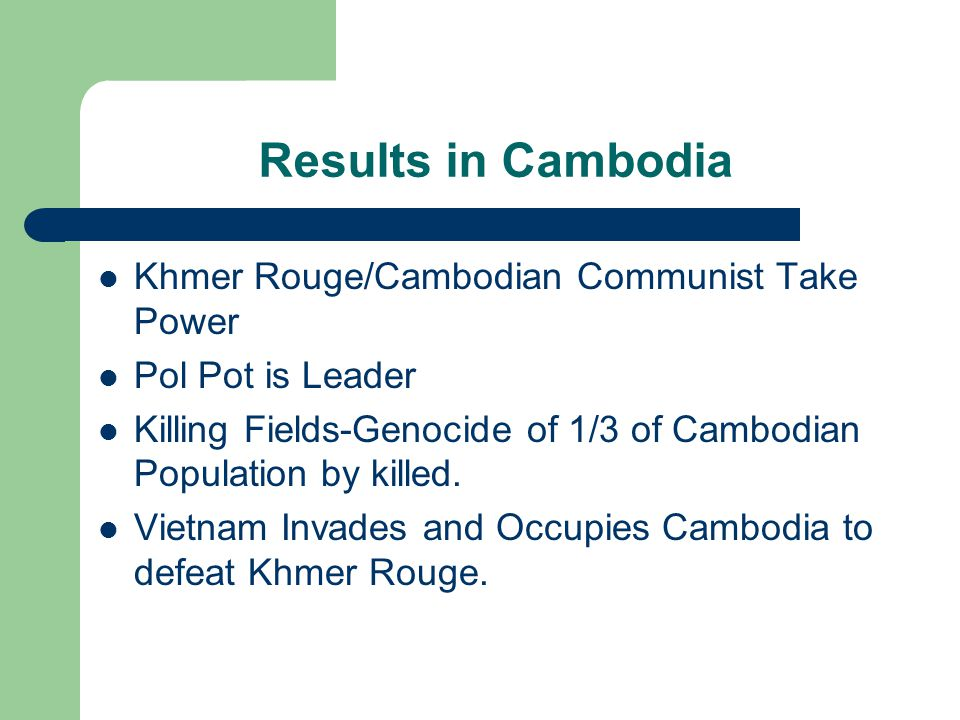 Results in Cambodia Khmer Rouge/Cambodian Communist Take Power Pol Pot is Leader Killing Fields-Genocide of 1/3 of Cambodian Population by killed.