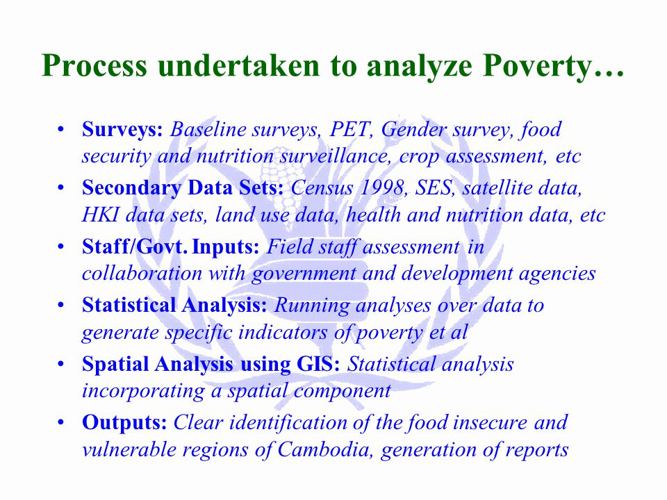 Roles of WFP-VAM Unit Vulnerability Analysis: Targeting food aid to the most needy people Support Monitoring and Evaluation Contingency Planning: Yearly analysis/update of event/impact (floods, civil war, …) and WFP response Research on Food Security Issues 2000: Protracted emergency target population, forestry/common property resource issues, education sector, nutrition, urban poor Counterpart Capacity Building: Inter-ministerial team for M&E Support to other agencies: Targeting poorest, analysis, information,...