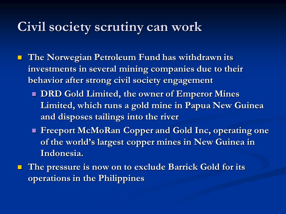 Civil society scrutiny can work The Norwegian Petroleum Fund has withdrawn its investments in several mining companies due to their behavior after str