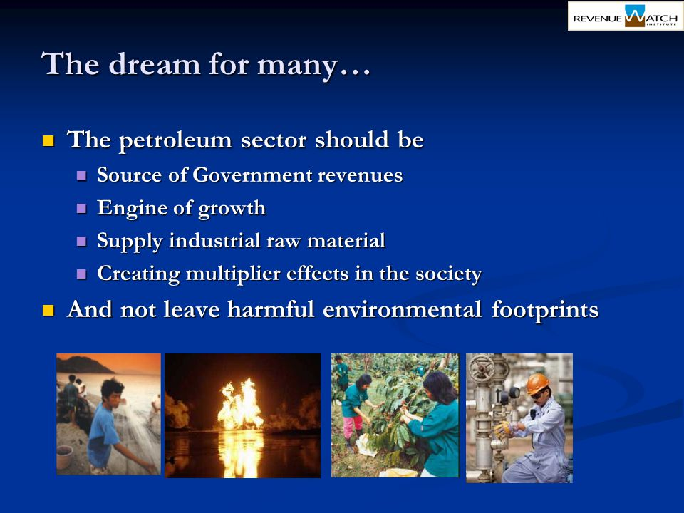 The dream for many… The petroleum sector should be The petroleum sector should be Source of Government revenues Source of Government revenues Engine o