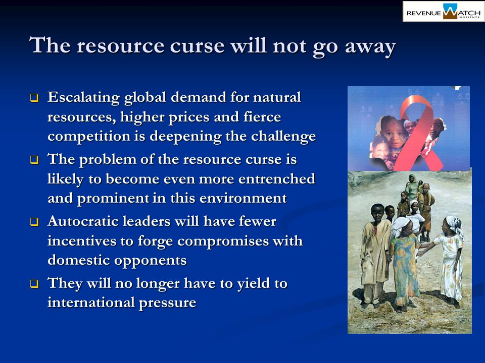 The resource curse will not go away  Escalating global demand for natural resources, higher prices and fierce competition is deepening the challenge