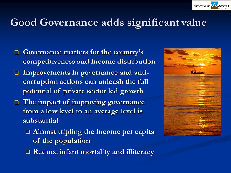 Good Governance adds significant value  Governance matters for the country's competitiveness and income distribution  Improvements in governance and