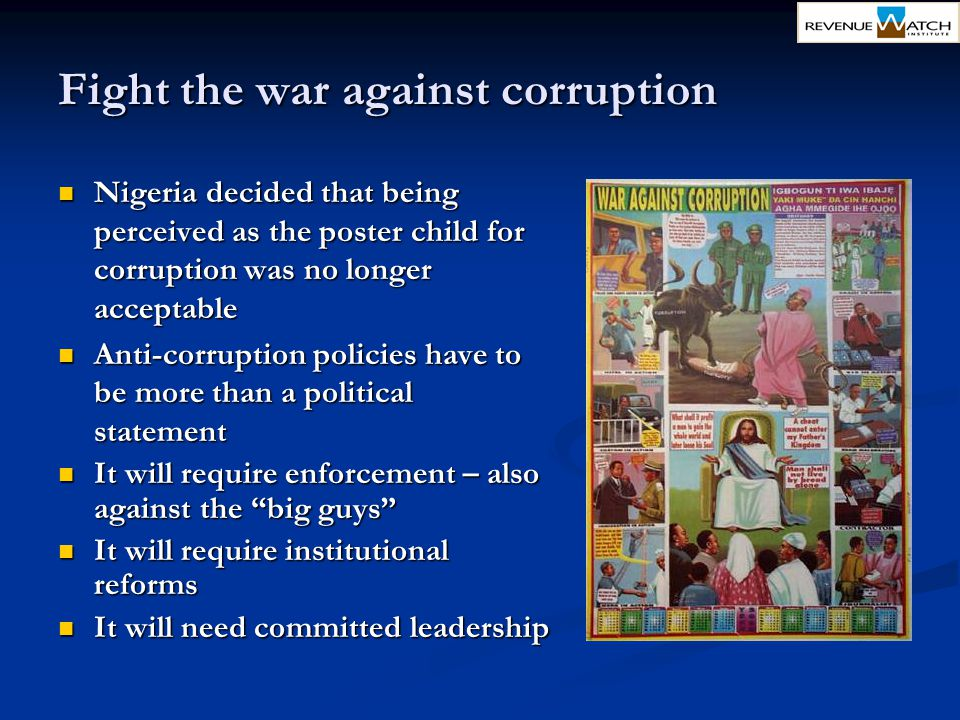 Fight the war against corruption Nigeria decided that being perceived as the poster child for corruption was no longer acceptable Nigeria decided that