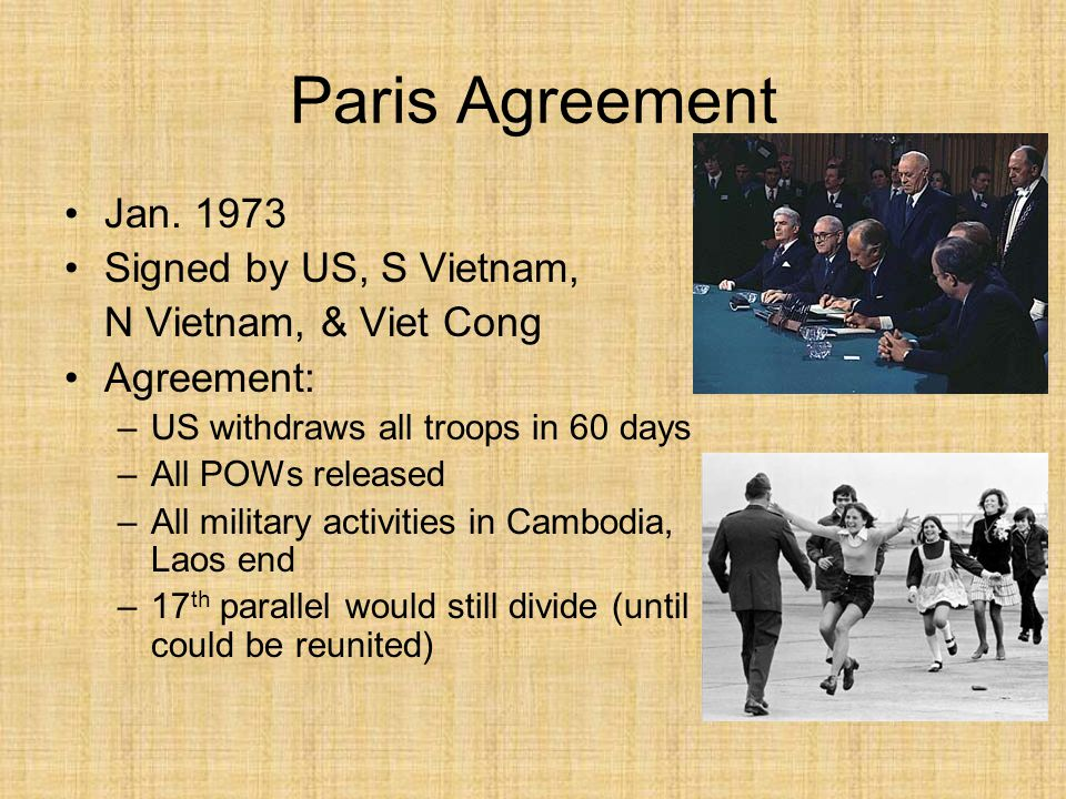 Paris Agreement Jan. 1973 Signed by US, S Vietnam, N Vietnam, & Viet Cong Agreement: –US withdraws all troops in 60 days –All POWs released –All milit