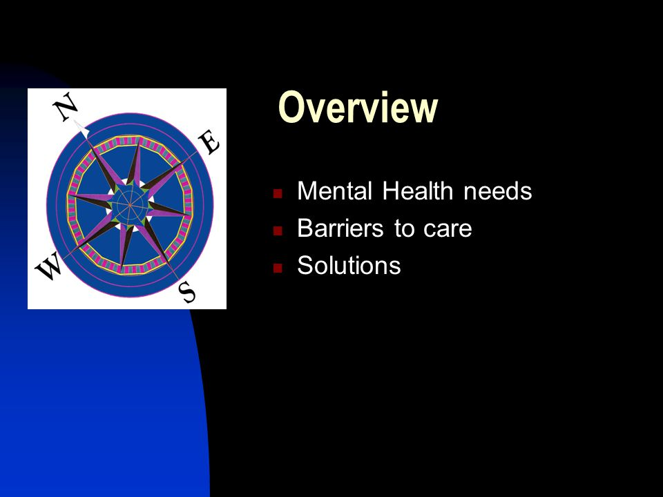 Overview Mental Health needs Barriers to care Solutions