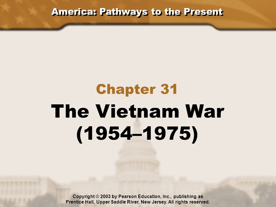 America: Pathways to the Present Chapter 31 The Vietnam War (1954–1975) Copyright © 2003 by Pearson Education, Inc., publishing as Prentice Hall, Uppe