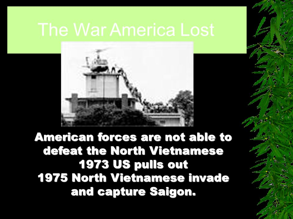 The War America Lost American forces are not able to defeat the North Vietnamese 1973 US pulls out 1975 North Vietnamese invade and capture Saigon.