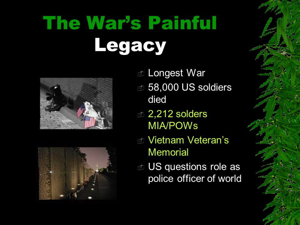The War's Painful Legacy  Longest War  58,000 US soldiers died  2,212 solders MIA/POWs  Vietnam Veteran's Memorial  US questions role as police officer of world