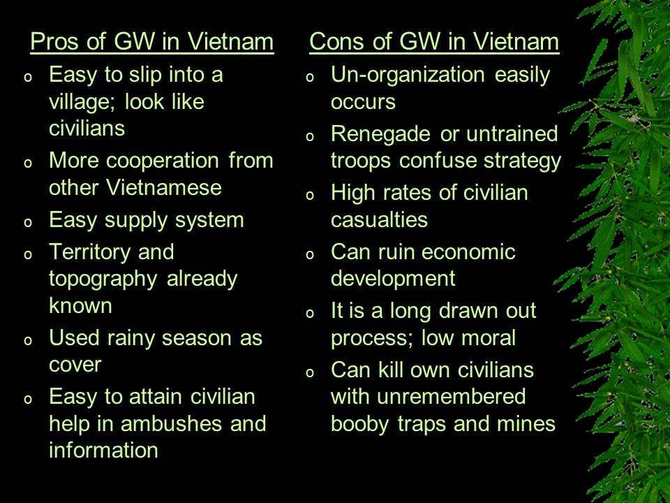 Pros of GW in Vietnam o Easy to slip into a village; look like civilians o More cooperation from other Vietnamese o Easy supply system o Territory and topography already known o Used rainy season as cover o Easy to attain civilian help in ambushes and information Cons of GW in Vietnam o Un-organization easily occurs o Renegade or untrained troops confuse strategy o High rates of civilian casualties o Can ruin economic development o It is a long drawn out process; low moral o Can kill own civilians with unremembered booby traps and mines