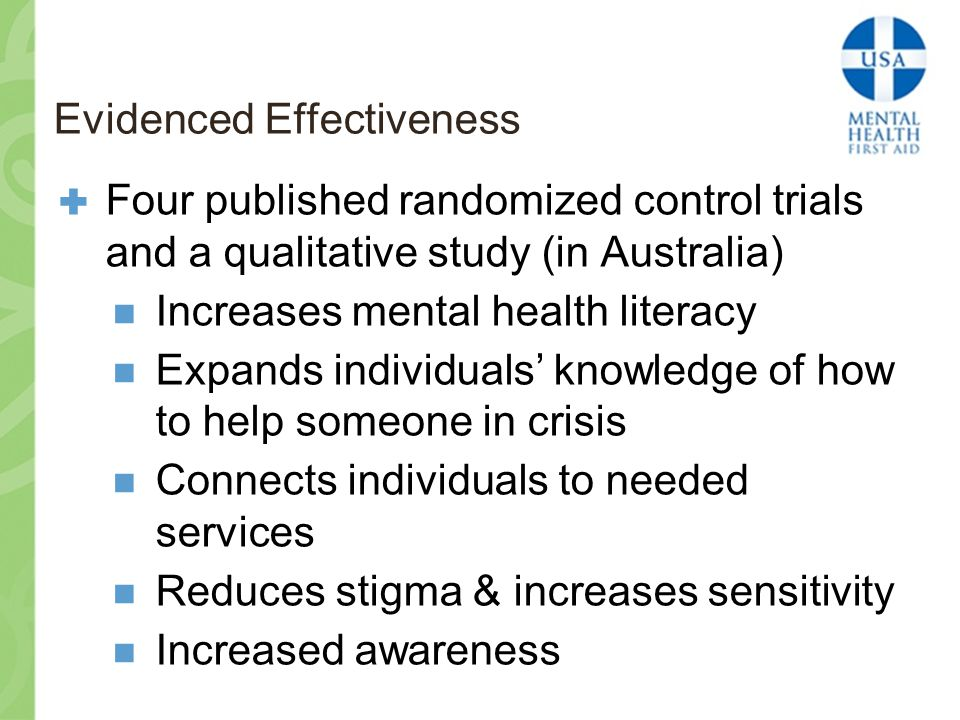 Evidenced Effectiveness  Four published randomized control trials and a qualitative study (in Australia) Increases mental health literacy Expands individuals' knowledge of how to help someone in crisis Connects individuals to needed services Reduces stigma & increases sensitivity Increased awareness