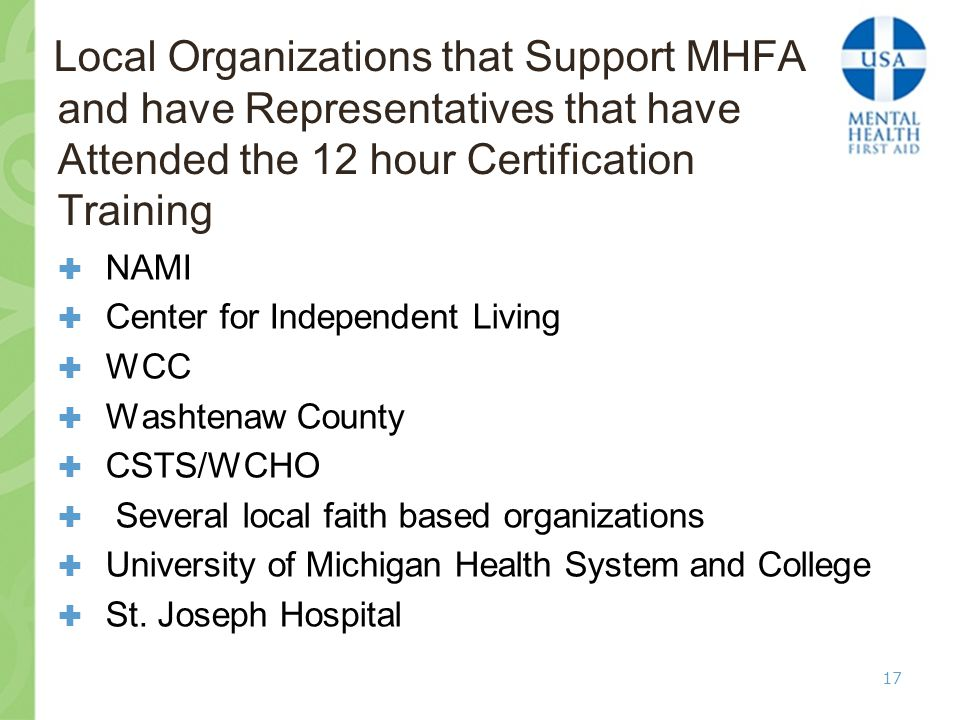 Local Organizations that Support MHFA and have Representatives that have Attended the 12 hour Certification Training  NAMI  Center for Independent Living  WCC  Washtenaw County  CSTS/WCHO  Several local faith based organizations  University of Michigan Health System and College  St.